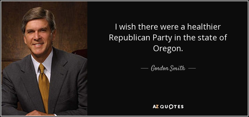 I wish there were a healthier Republican Party in the state of Oregon. - Gordon Smith