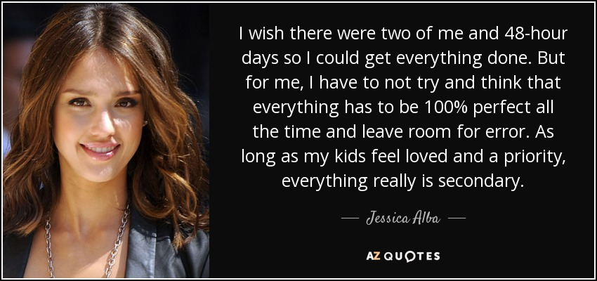 I wish there were two of me and 48-hour days so I could get everything done. But for me, I have to not try and think that everything has to be 100% perfect all the time and leave room for error. As long as my kids feel loved and a priority, everything really is secondary. - Jessica Alba