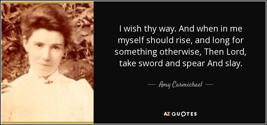 I wish thy way. And when in me myself should rise, and long for something otherwise, Then Lord, take sword and spear And slay. - Amy Carmichael