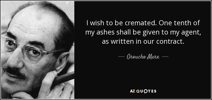 I wish to be cremated. One tenth of my ashes shall be given to my agent, as written in our contract. - Groucho Marx