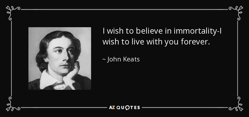 I wish to believe in immortality-I wish to live with you forever. - John Keats