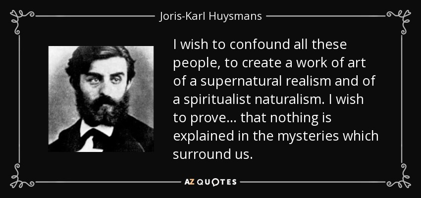 I wish to confound all these people, to create a work of art of a supernatural realism and of a spiritualist naturalism. I wish to prove... that nothing is explained in the mysteries which surround us. - Joris-Karl Huysmans