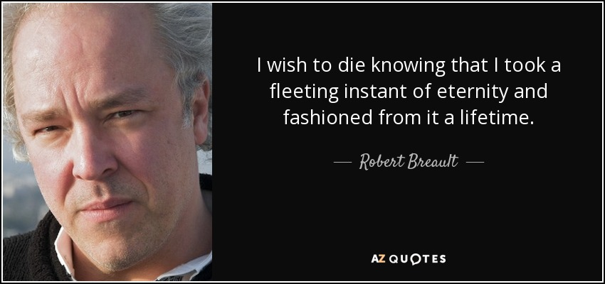 I wish to die knowing that I took a fleeting instant of eternity and fashioned from it a lifetime. - Robert Breault