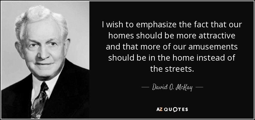 I wish to emphasize the fact that our homes should be more attractive and that more of our amusements should be in the home instead of the streets. - David O. McKay