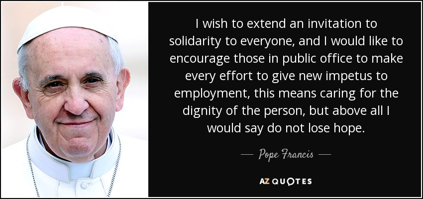I wish to extend an invitation to solidarity to everyone, and I would like to encourage those in public office to make every effort to give new impetus to employment, this means caring for the dignity of the person, but above all I would say do not lose hope. - Pope Francis
