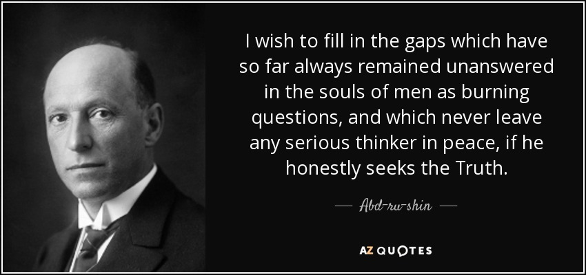 I Wish To Fill In The Gaps Which Have So Far Always Remained Unanswered Souls Of Men As Burning Questions And Never Leave Any Serious Thinker