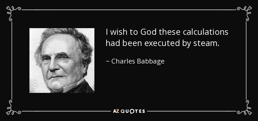 I wish to God these calculations had been executed by steam. - Charles Babbage