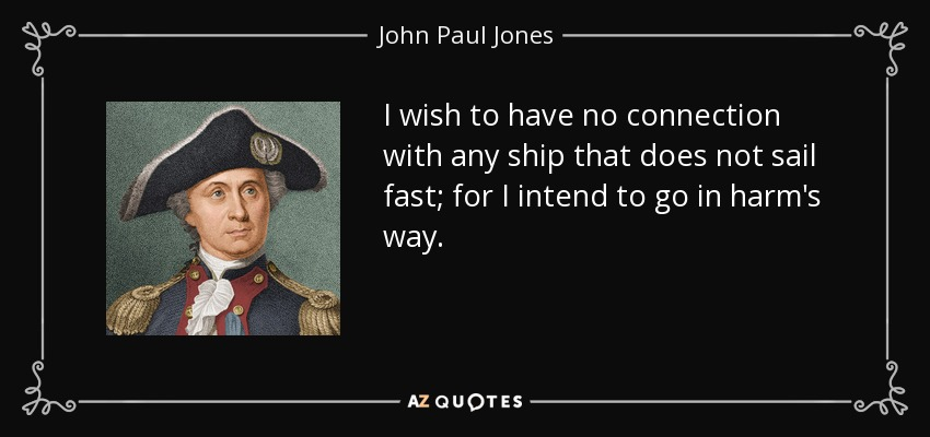 I wish to have no connection with any ship that does not sail fast; for I intend to go in harm's way. - John Paul Jones