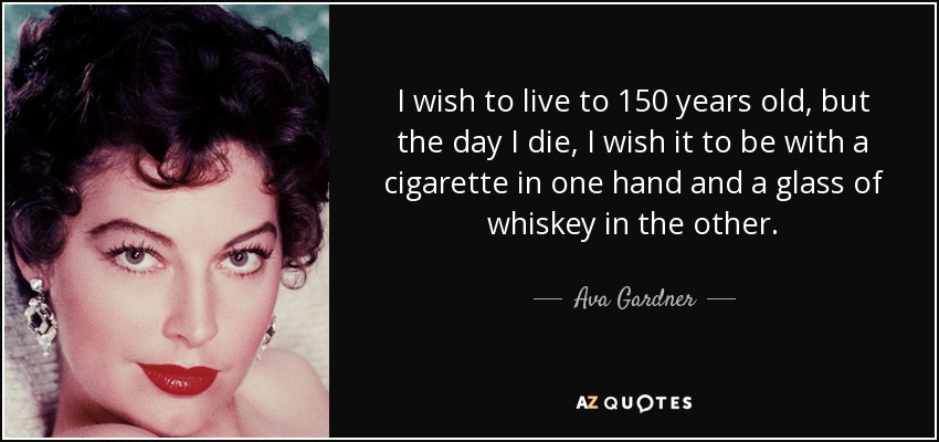 I wish to live to 150 years old, but the day I die, I wish it to be with a cigarette in one hand and a glass of whiskey in the other. - Ava Gardner