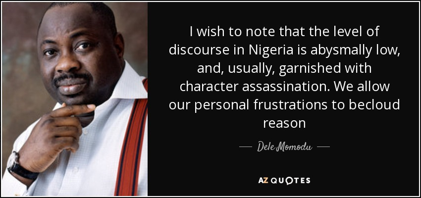 I wish to note that the level of discourse in Nigeria is abysmally low, and, usually, garnished with character assassination. We allow our personal frustrations to becloud reason - Dele Momodu