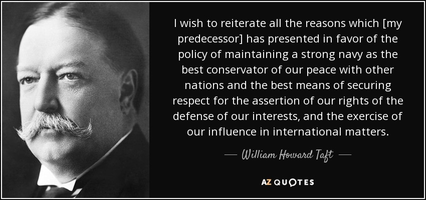 I wish to reiterate all the reasons which [my predecessor] has presented in favor of the policy of maintaining a strong navy as the best conservator of our peace with other nations and the best means of securing respect for the assertion of our rights of the defense of our interests, and the exercise of our influence in international matters. - William Howard Taft