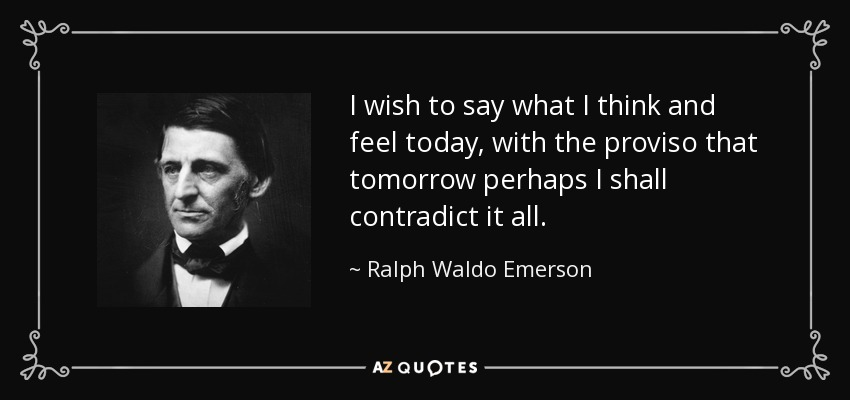 I wish to say what I think and feel today, with the proviso that tomorrow perhaps I shall contradict it all. - Ralph Waldo Emerson