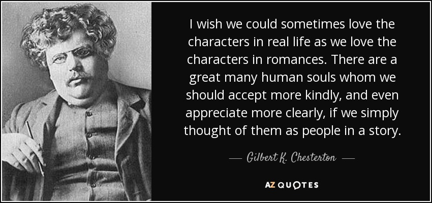 I wish we could sometimes love the characters in real life as we love the characters in romances. There are a great many human souls whom we should accept more kindly, and even appreciate more clearly, if we simply thought of them as people in a story. - Gilbert K. Chesterton