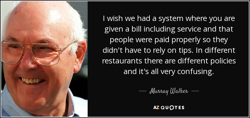 I wish we had a system where you are given a bill including service and that people were paid properly so they didn't have to rely on tips. In different restaurants there are different policies and it's all very confusing. - Murray Walker