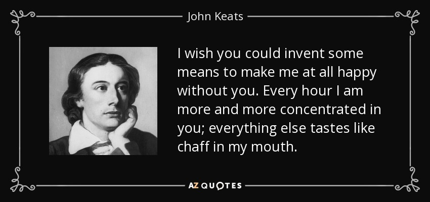 I wish you could invent some means to make me at all happy without you. Every hour I am more and more concentrated in you; everything else tastes like chaff in my mouth. - John Keats