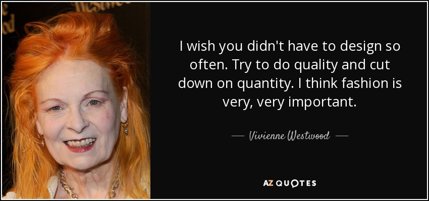 I wish you didn't have to design so often. Try to do quality and cut down on quantity. I think fashion is very, very important. - Vivienne Westwood