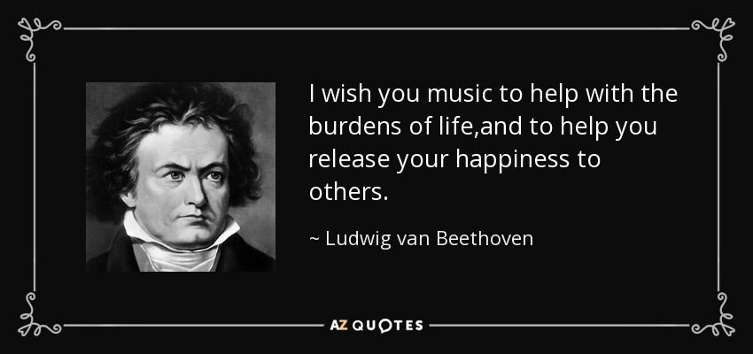 I wish you music to help with the burdens of life ,and to help you release your happiness to others. - Ludwig van Beethoven