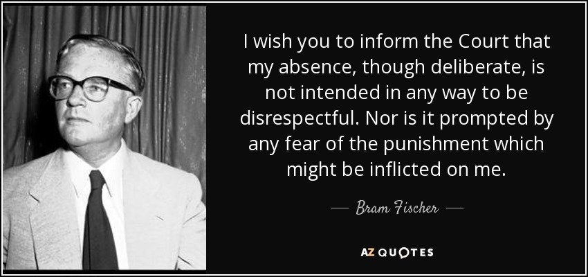 I wish you to inform the Court that my absence, though deliberate, is not intended in any way to be disrespectful. Nor is it prompted by any fear of the punishment which might be inflicted on me. - Bram Fischer