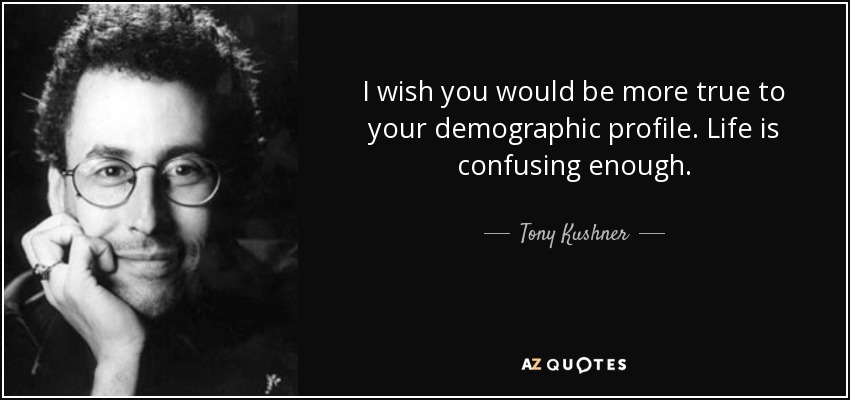 I wish you would be more true to your demographic profile. Life is confusing enough. - Tony Kushner