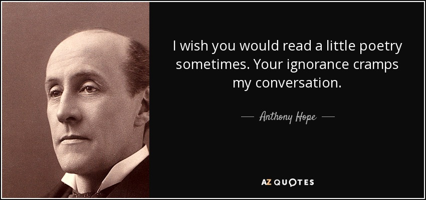 I wish you would read a little poetry sometimes. Your ignorance cramps my conversation. - Anthony Hope