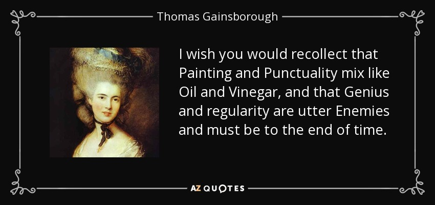 I wish you would recollect that Painting and Punctuality mix like Oil and Vinegar, and that Genius and regularity are utter Enemies and must be to the end of time. - Thomas Gainsborough
