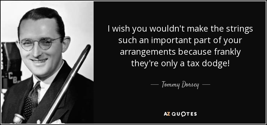 I wish you wouldn't make the strings such an important part of your arrangements because frankly they're only a tax dodge! - Tommy Dorsey