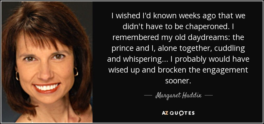 I wished I'd known weeks ago that we didn't have to be chaperoned. I remembered my old daydreams: the prince and I, alone together, cuddling and whispering... I probably would have wised up and brocken the engagement sooner. - Margaret Haddix