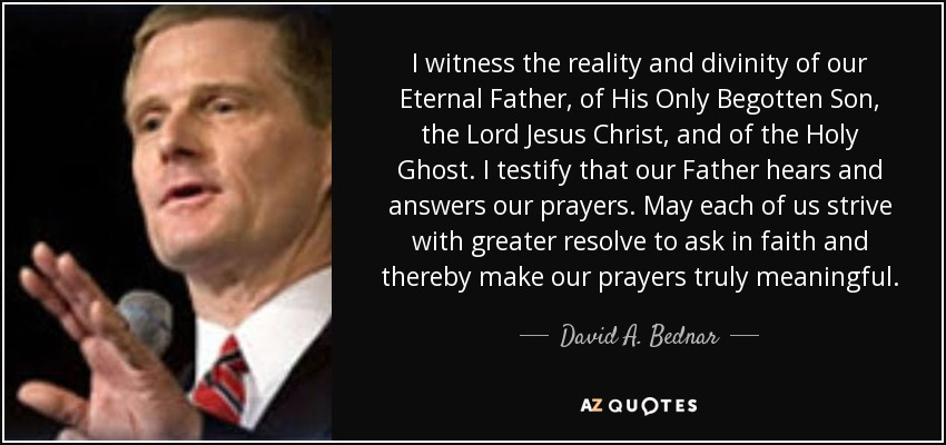 I witness the reality and divinity of our Eternal Father, of His Only Begotten Son, the Lord Jesus Christ, and of the Holy Ghost. I testify that our Father hears and answers our prayers. May each of us strive with greater resolve to ask in faith and thereby make our prayers truly meaningful. - David A. Bednar