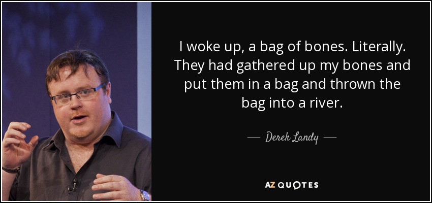 I woke up, a bag of bones. Literally. They had gathered up my bones and put them in a bag and thrown the bag into a river. - Derek Landy