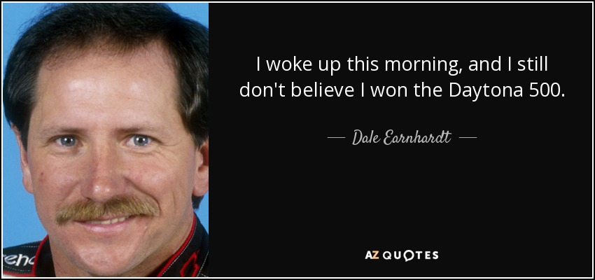 I woke up this morning, and I still don't believe I won the Daytona 500. - Dale Earnhardt