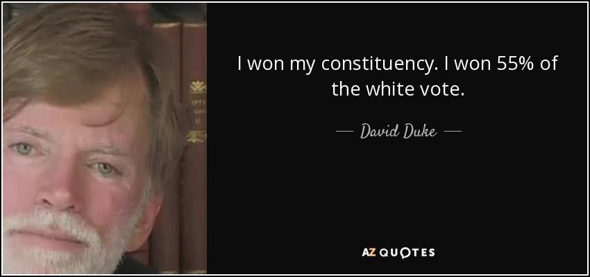 I won my constituency. I won 55% of the white vote. - David Duke