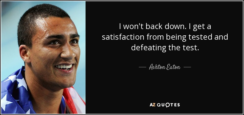 I won't back down. I get a satisfaction from being tested and defeating the test. - Ashton Eaton