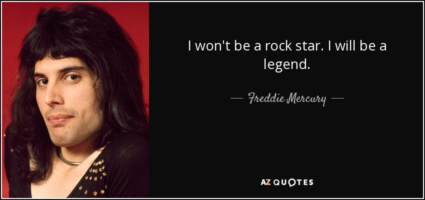 I won't be a rock star. I will be a legend. - Freddie Mercury