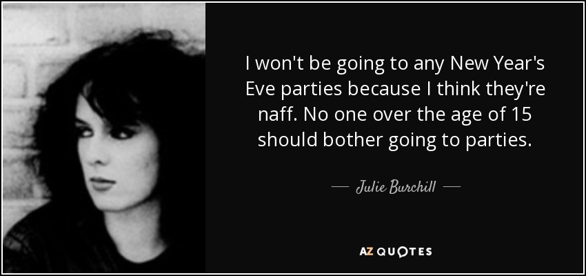 I won't be going to any New Year's Eve parties because I think they're naff. No one over the age of 15 should bother going to parties. - Julie Burchill