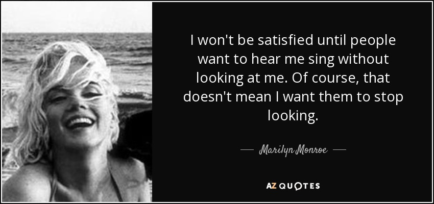I won't be satisfied until people want to hear me sing without looking at me. Of course, that doesn't mean I want them to stop looking. - Marilyn Monroe