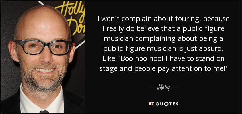 I won't complain about touring, because I really do believe that a public-figure musician complaining about being a public-figure musician is just absurd. Like, 'Boo hoo hoo! I have to stand on stage and people pay attention to me!' - Moby