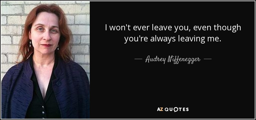 I won't ever leave you, even though you're always leaving me. - Audrey Niffenegger