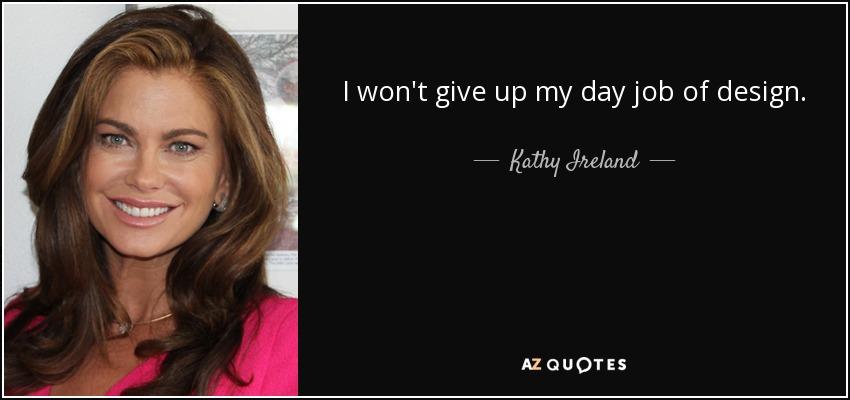 I won't give up my day job of design. - Kathy Ireland