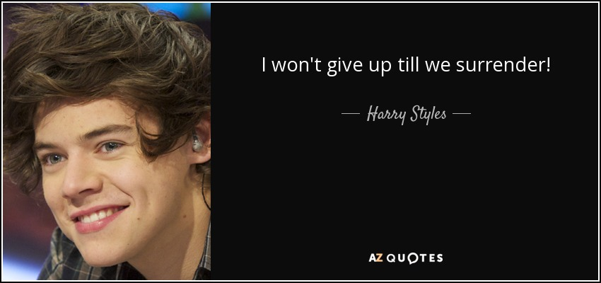 I won't give up till we surrender! - Harry Styles