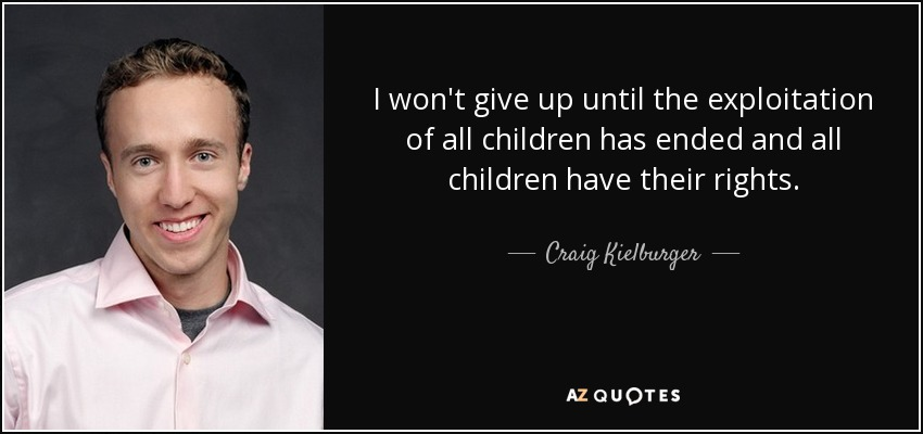 I won't give up until the exploitation of all children has ended and all children have their rights. - Craig Kielburger