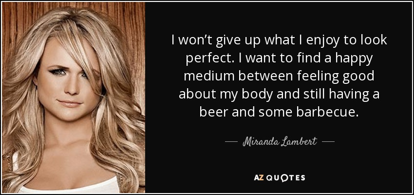 I won't give up what I enjoy to look perfect. I want to find a happy medium between feeling good about my body and still having a beer and some barbecue. - Miranda Lambert