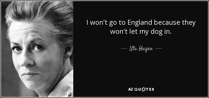 I won't go to England because they won't let my dog in. - Uta Hagen