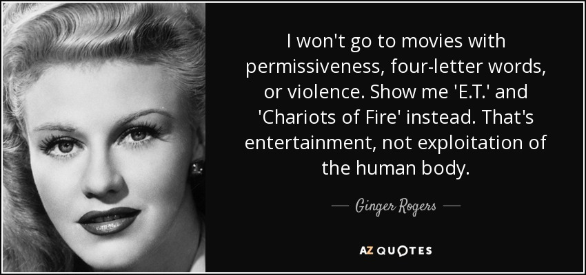I won't go to movies with permissiveness, four-letter words, or violence. Show me 'E.T.' and 'Chariots of Fire' instead. That's entertainment, not exploitation of the human body. - Ginger Rogers