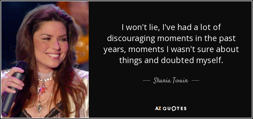 I won't lie, I've had a lot of discouraging moments in the past years, moments I wasn't sure about things and doubted myself. - Shania Twain