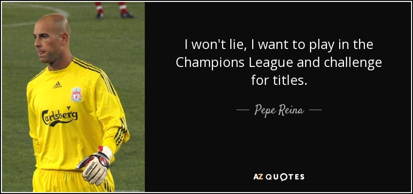 I won't lie, I want to play in the Champions League and challenge for titles. - Pepe Reina