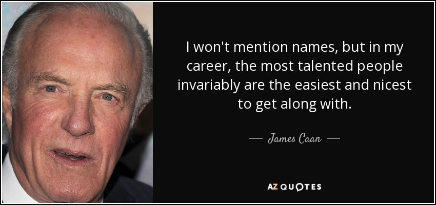 I won't mention names, but in my career, the most talented people invariably are the easiest and nicest to get along with. - James Caan