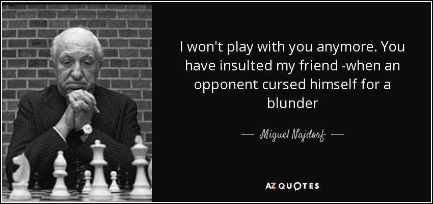 I won't play with you anymore. You have insulted my friend -when an opponent cursed himself for a blunder - Miguel Najdorf