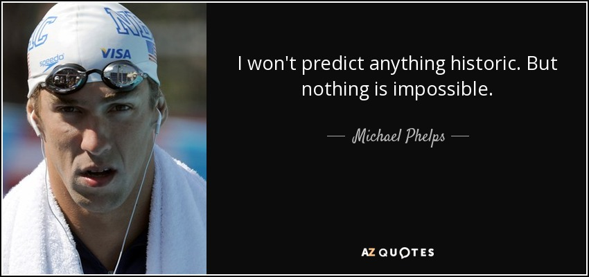 I won't predict anything historic. But nothing is impossible. - Michael Phelps