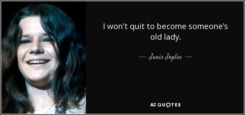 I won't quit to become someone's old lady. - Janis Joplin