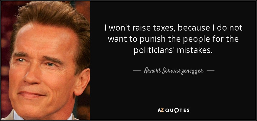 I won't raise taxes, because I do not want to punish the people for the politicians' mistakes. - Arnold Schwarzenegger